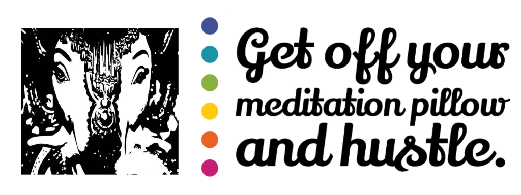 Get off Your meditation pillow and hustle.